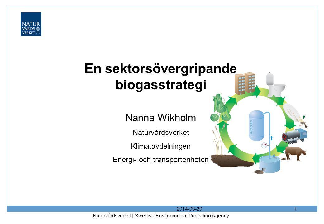 2014-06-20 Naturvårdsverket | Swedish Environmental Protection Agency 1 En sektorsövergripande biogasstrategi Nanna Wikholm Naturvårdsverket Klimatavdelningen Energi- och transportenheten