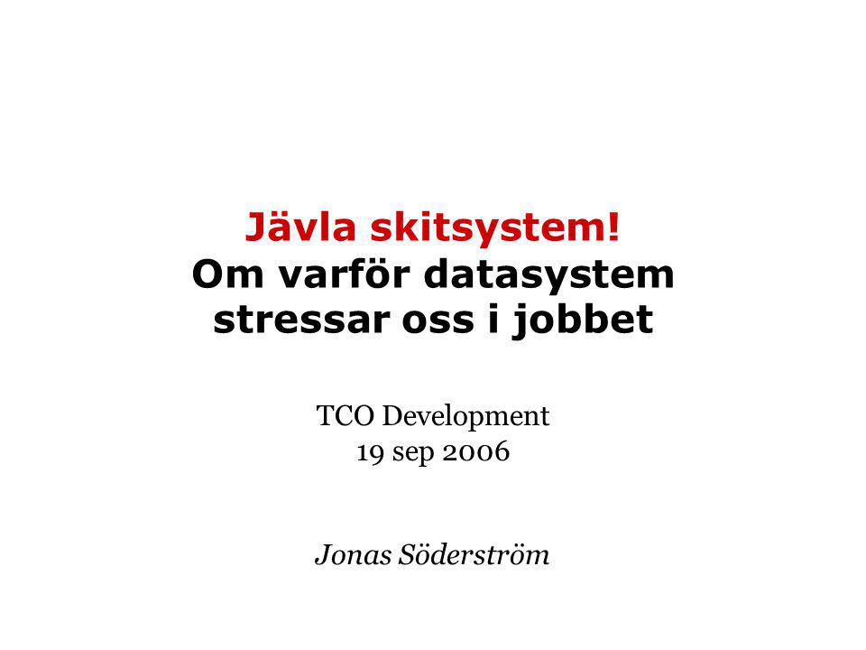 Jävla skitsystem! Om varför datasystem stressar oss i jobbet TCO Development 19 sep 2006 Jonas Söderström