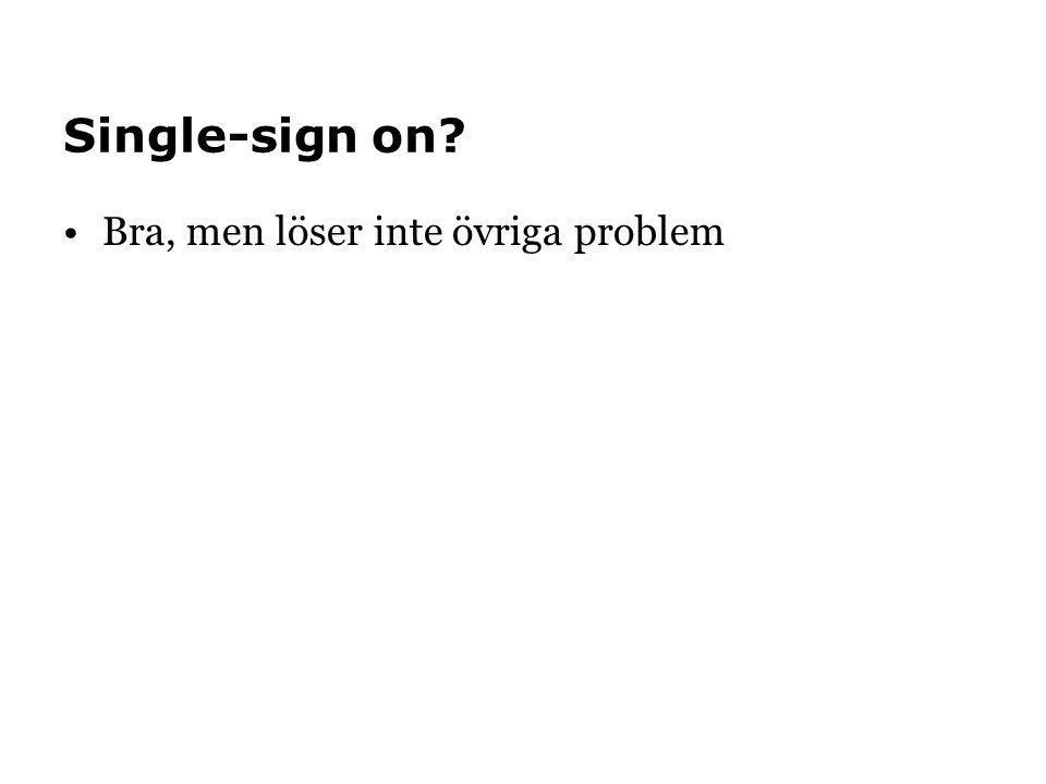 Single-sign on? •Bra, men löser inte övriga problem