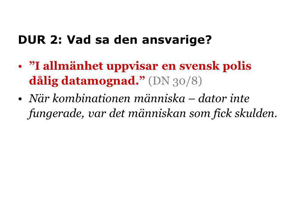 """DUR 2: Vad sa den ansvarige? •""""I allmänhet uppvisar en svensk polis dålig datamognad."""" (DN 30/8) •När kombinationen människa – dator inte fungerade, v"""