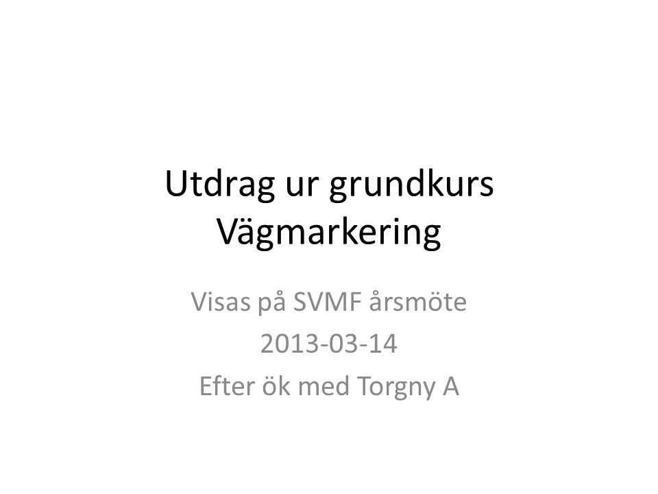Utdrag ur grundkurs Vägmarkering Visas på SVMF årsmöte 2013-03-14 Efter ök med Torgny A