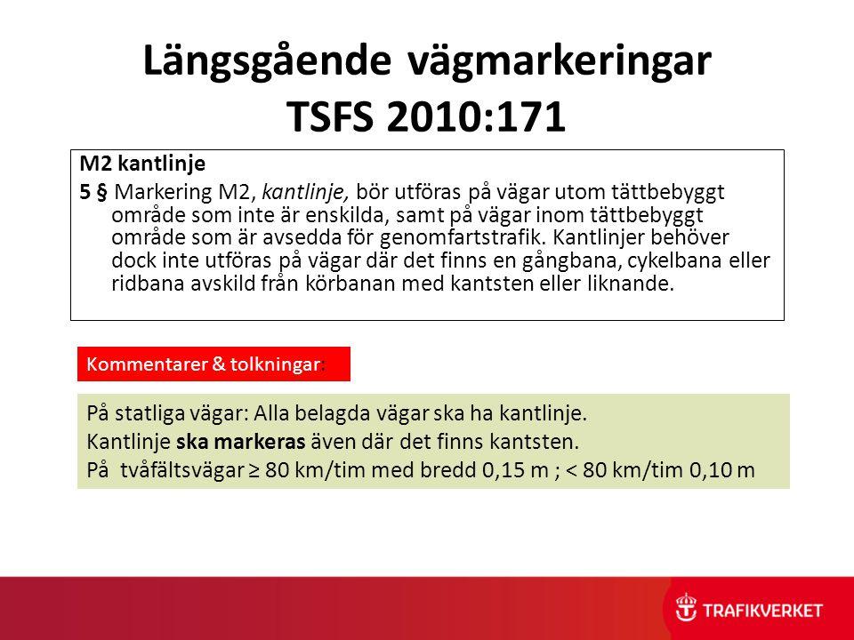 Längsgående vägmarkeringar TSFS 2010:171 M2 kantlinje 5 § Markering M2, kantlinje, bör utföras på vägar utom tättbebyggt område som inte är enskilda,
