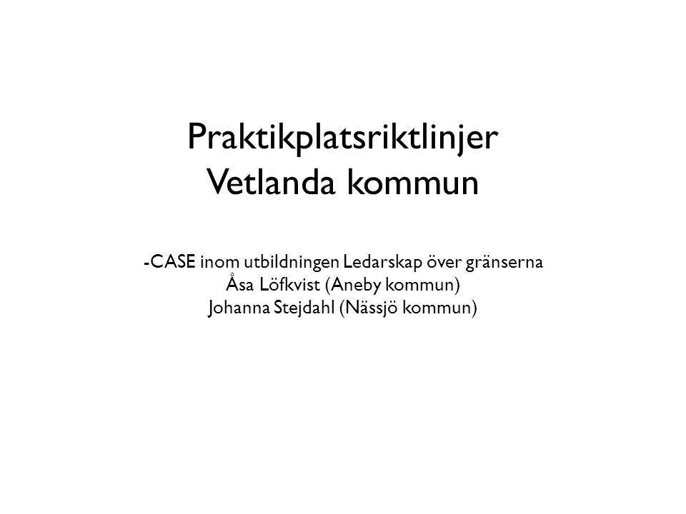 Praktikplatsriktlinjer Vetlanda kommun -CASE inom utbildningen Ledarskap över gränserna Åsa Löfkvist (Aneby kommun) Johanna Stejdahl (Nässjö kommun)