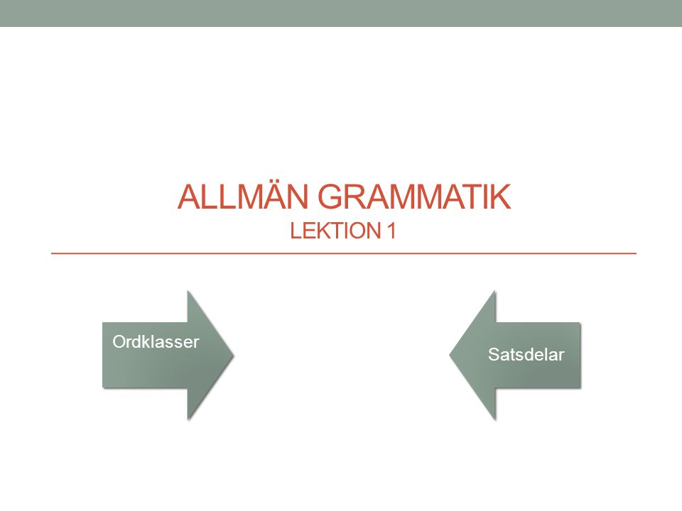 ALLMÄN GRAMMATIK LEKTION 1 Satsdelar Ordklasser