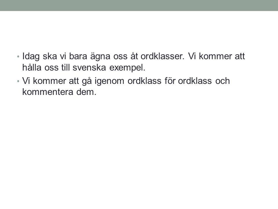 • Idag ska vi bara ägna oss åt ordklasser. Vi kommer att hålla oss till svenska exempel. • Vi kommer att gå igenom ordklass för ordklass och kommenter