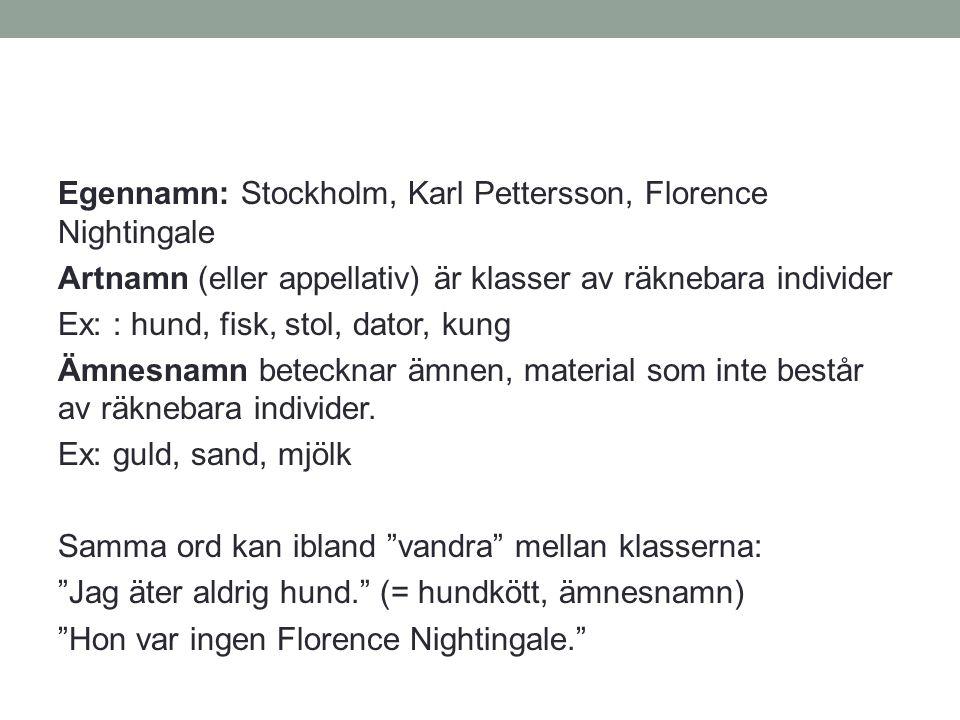 Egennamn: Stockholm, Karl Pettersson, Florence Nightingale Artnamn (eller appellativ) är klasser av räknebara individer Ex: : hund, fisk, stol, dator,