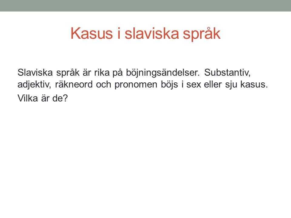 Kasus i slaviska språk Slaviska språk är rika på böjningsändelser. Substantiv, adjektiv, räkneord och pronomen böjs i sex eller sju kasus. Vilka är de