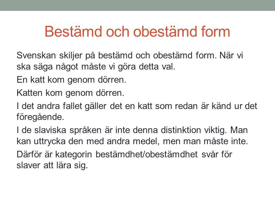 Bestämd och obestämd form Svenskan skiljer på bestämd och obestämd form. När vi ska säga något måste vi göra detta val. En katt kom genom dörren. Katt