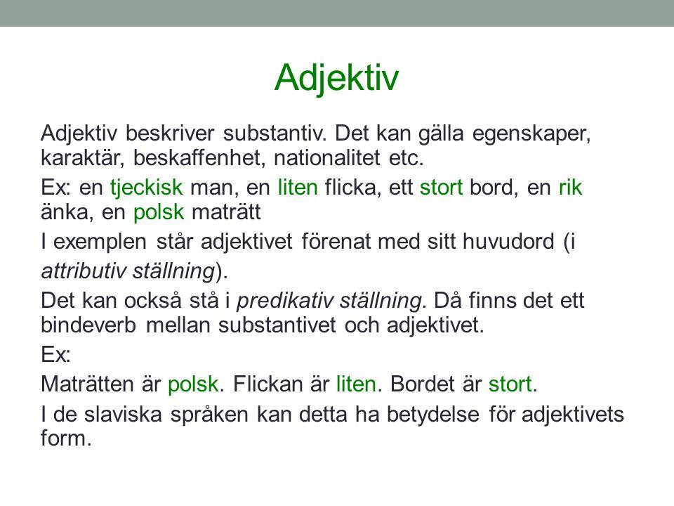 Adjektiv Adjektiv beskriver substantiv. Det kan gälla egenskaper, karaktär, beskaffenhet, nationalitet etc. Ex: en tjeckisk man, en liten flicka, ett