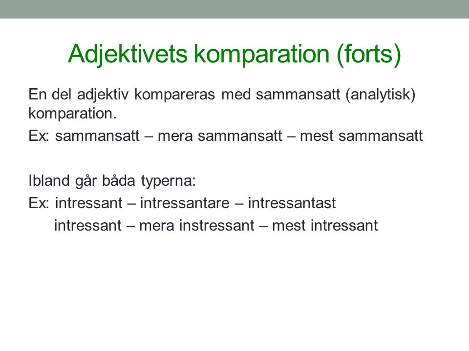 Adjektivets komparation (forts) En del adjektiv kompareras med sammansatt (analytisk) komparation. Ex: sammansatt – mera sammansatt – mest sammansatt