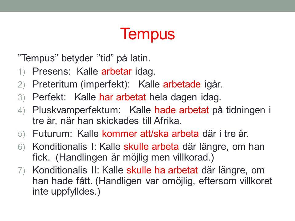 "Tempus ""Tempus"" betyder ""tid"" på latin. 1) Presens: Kalle arbetar idag. 2) Preteritum (imperfekt): Kalle arbetade igår. 3) Perfekt: Kalle har arbetat"