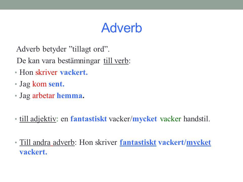"""Adverb Adverb betyder """"tillagt ord"""". De kan vara bestämningar till verb: • Hon skriver vackert. • Jag kom sent. • Jag arbetar hemma. • till adjektiv:"""