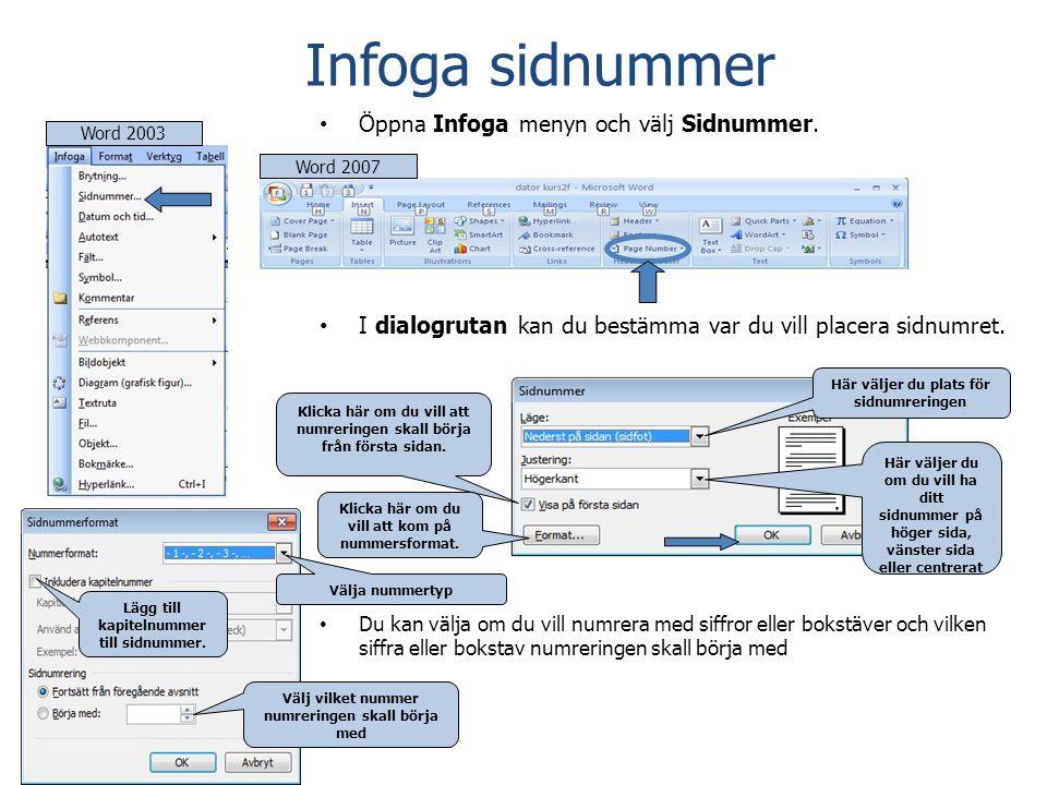 Word 2007Word 2003 Infoga sidnummer • Öppna Infoga menyn och välj Sidnummer. • I dialogrutan kan du bestämma var du vill placera sidnumret. • Du kan v