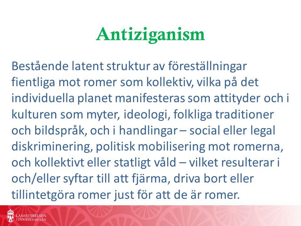 Antiziganism Bestående latent struktur av föreställningar fientliga mot romer som kollektiv, vilka på det individuella planet manifesteras som attityder och i kulturen som myter, ideologi, folkliga traditioner och bildspråk, och i handlingar – social eller legal diskriminering, politisk mobilisering mot romerna, och kollektivt eller statligt våld – vilket resulterar i och/eller syftar till att fjärma, driva bort eller tillintetgöra romer just för att de är romer.