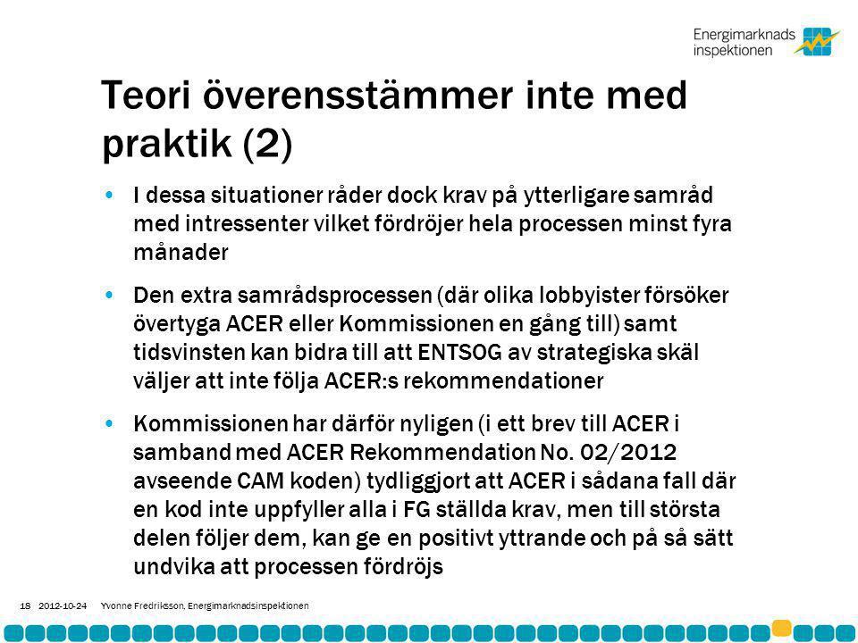 Teori överensstämmer inte med praktik (2) •I dessa situationer råder dock krav på ytterligare samråd med intressenter vilket fördröjer hela processen minst fyra månader •Den extra samrådsprocessen (där olika lobbyister försöker övertyga ACER eller Kommissionen en gång till) samt tidsvinsten kan bidra till att ENTSOG av strategiska skäl väljer att inte följa ACER:s rekommendationer •Kommissionen har därför nyligen (i ett brev till ACER i samband med ACER Rekommendation No.