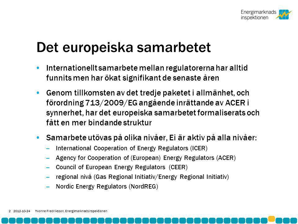Det europeiska samarbetet •Internationellt samarbete mellan regulatorerna har alltid funnits men har ökat signifikant de senaste åren •Genom tillkomsten av det tredje paketet i allmänhet, och förordning 713/2009/EG angående inrättande av ACER i synnerhet, har det europeiska samarbetet formaliserats och fått en mer bindande struktur •Samarbete utövas på olika nivåer, Ei är aktiv på alla nivåer: – International Cooperation of Energy Regulators (ICER) – Agency for Cooperation of (European) Energy Regulators (ACER) – Council of European Energy Regulators (CEER) – regional nivå (Gas Regional Initiativ/Energy Regional Initiativ) – Nordic Energy Regulators (NordREG) 2012-10-24Yvonne Fredriksson, Energimarknadsinspektionen 2