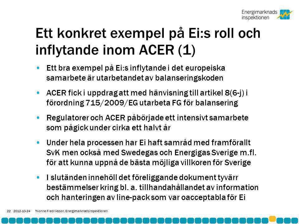 Ett konkret exempel på Ei:s roll och inflytande inom ACER (1) •Ett bra exempel på Ei:s inflytande i det europeiska samarbete är utarbetandet av balanseringskoden •ACER fick i uppdrag att med hänvisning till artikel 8(6-j) i förordning 715/2009/EG utarbeta FG för balansering •Regulatorer och ACER påbörjade ett intensivt samarbete som pågick under cirka ett halvt år •Under hela processen har Ei haft samråd med framförallt SvK men också med Swedegas och Energigas Sverige m.fl.