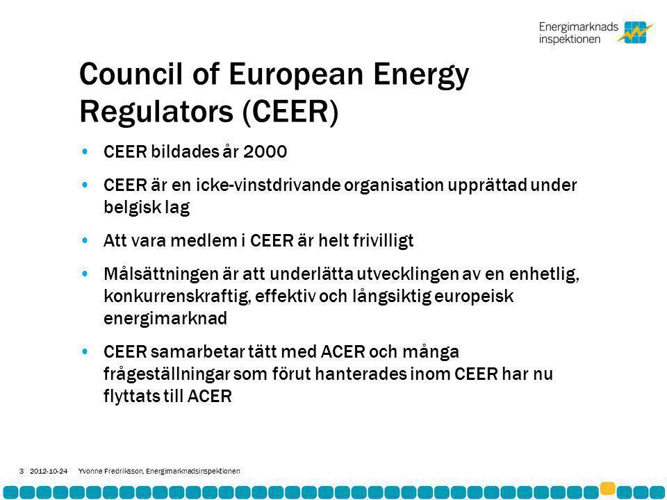 Council of European Energy Regulators (CEER) •CEER bildades år 2000 •CEER är en icke-vinstdrivande organisation upprättad under belgisk lag •Att vara medlem i CEER är helt frivilligt •Målsättningen är att underlätta utvecklingen av en enhetlig, konkurrenskraftig, effektiv och långsiktig europeisk energimarknad •CEER samarbetar tätt med ACER och många frågeställningar som förut hanterades inom CEER har nu flyttats till ACER 2012-10-24Yvonne Fredriksson, Energimarknadsinspektionen 3