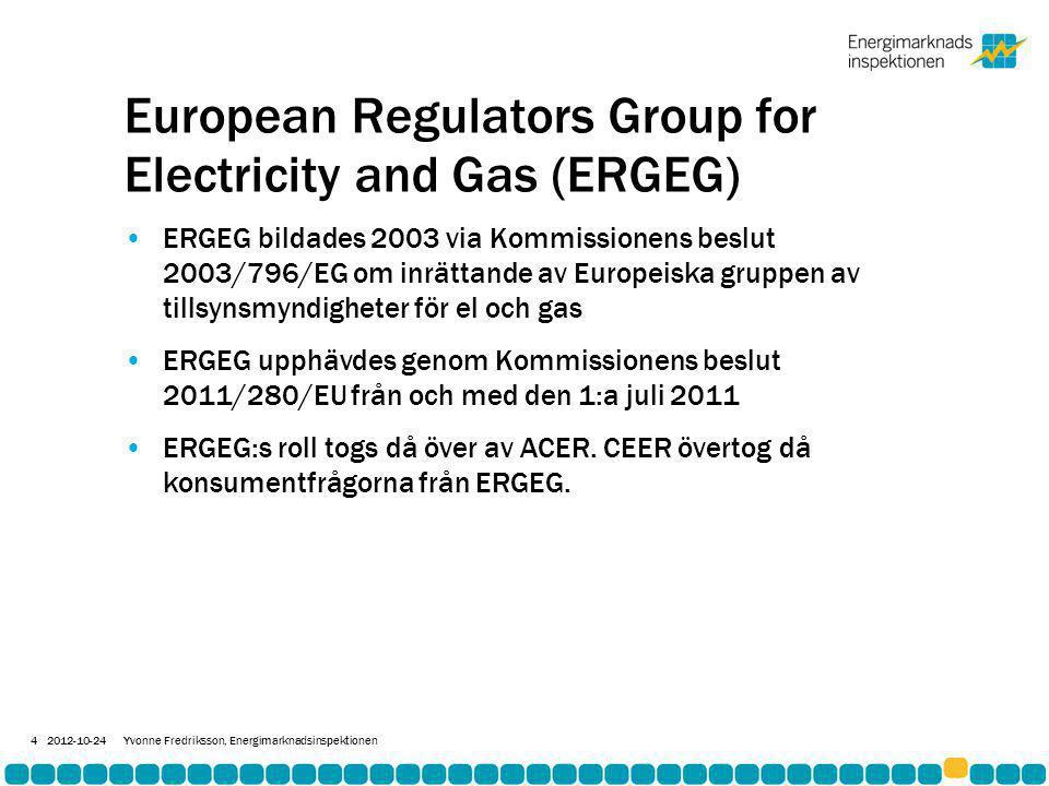 Agency for Cooperation of Energy Regulators (ACER) •ACER etablerades genom förordning 713/2009/EG om inrättande av en byrå för samarbete mellan energitillsynsmyndigheter •Har rättspersonlighet och kontor i Ljubljana (Slovenien) •Eftersom ACER är en agency som lyder direkt under Kommissionen är deltagande inte frivilligt, alla medlemsstater måste utse en behörig myndighet som representeras i ACER och som arbetar enligt ACER:s riktlinjer •Tillsynsmyndigheterna har direkt inflytande via Board of Regulators där alla formella beslut fattas med enkel majoritet (enhällighet eftersträvs dock) 2012-10-24Yvonne Fredriksson, Energimarknadsinspektionen 5