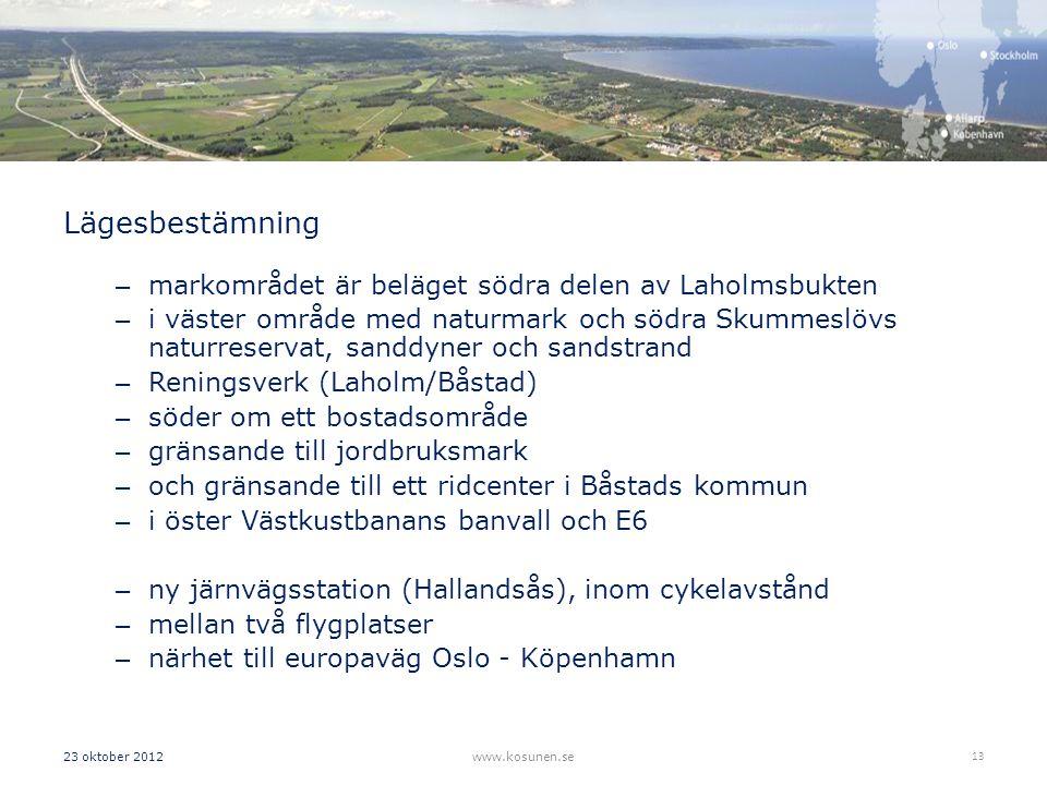Lägesbestämning – markområdet är beläget södra delen av Laholmsbukten – i väster område med naturmark och södra Skummeslövs naturreservat, sanddyner och sandstrand – Reningsverk (Laholm/Båstad) – söder om ett bostadsområde – gränsande till jordbruksmark – och gränsande till ett ridcenter i Båstads kommun – i öster Västkustbanans banvall och E6 – ny järnvägsstation (Hallandsås), inom cykelavstånd – mellan två flygplatser – närhet till europaväg Oslo - Köpenhamn 23 oktober 2012www.kosunen.se 13