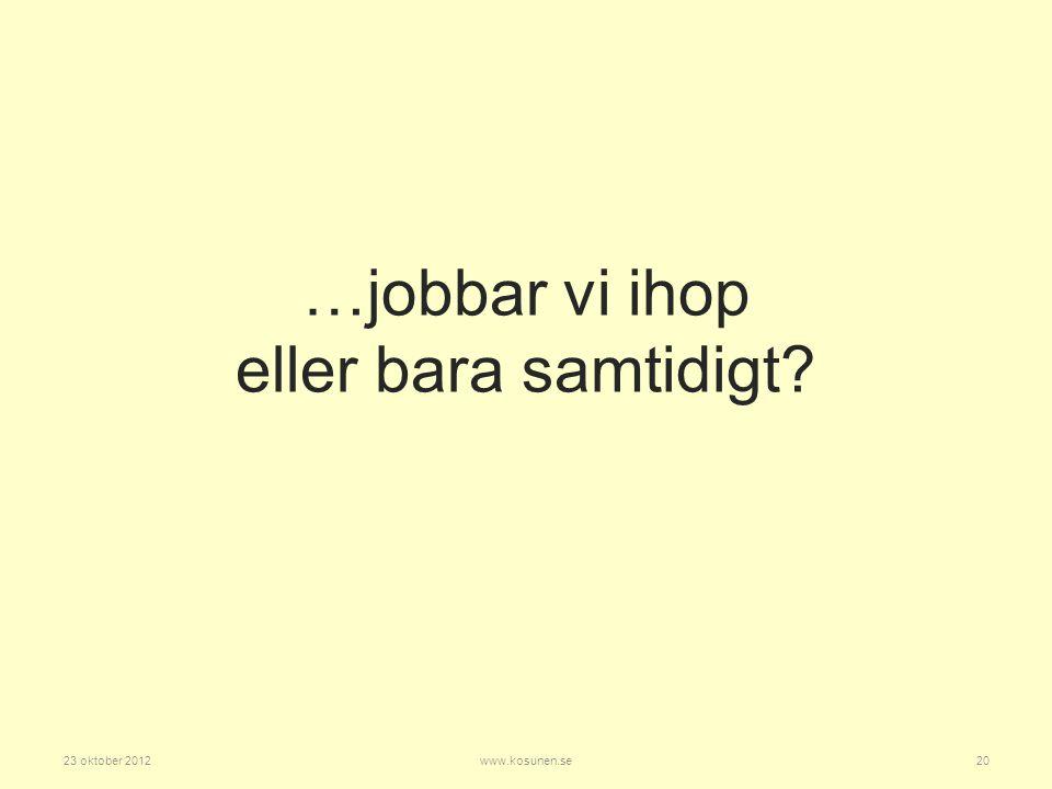 …jobbar vi ihop eller bara samtidigt? 23 oktober 201220www.kosunen.se