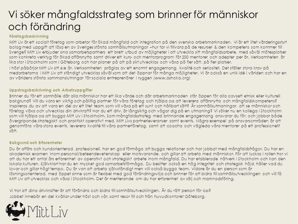 Praktiskt Sista ansökningsdatum: 26 april Mejla din ansökan till: sofia@mittliv.com Om du bli kallad på intervju återkommer vi med mer info senast i början av maj Intervjudag: 7 maj Start på nya jobbet: 1 september Anställning: Heltid tillsvidare med 6 månaders provanställning Kontor: Drottninggatan 104 Stockholm Lönevillkor: Enligt ÖK Om du har frågor om tjänsten ring gärna till:  Henrietta Bean, ansvarig i Stockholm 0735-175725  Sofia Appelgren, VD, 0768-817815 Besök gärna vår hemsida för mer info om verksamheten: www.mittliv.com