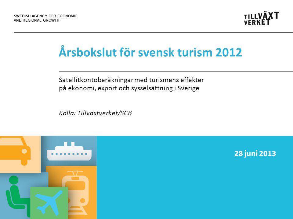 SWEDISH AGENCY FOR ECONOMIC AND REGIONAL GROWTH Årsbokslut för svensk turism 2012 Satellitkontoberäkningar med turismens effekter på ekonomi, export och sysselsättning i Sverige Källa: Tillväxtverket/SCB 28 juni 2013