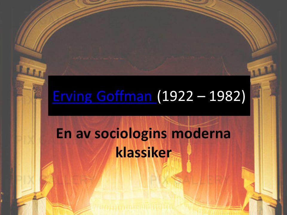 Erving Goffman Erving Goffman (1922 – 1982) En av sociologins moderna klassiker