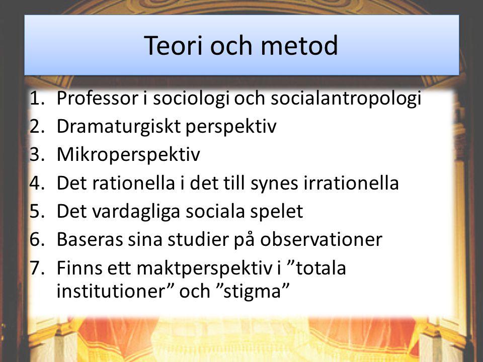 Teori och metod 1.Professor i sociologi och socialantropologi 2.Dramaturgiskt perspektiv 3.Mikroperspektiv 4.Det rationella i det till synes irratione