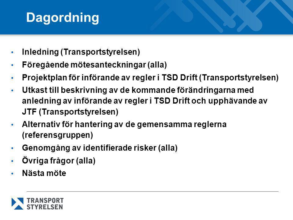 Dagordning • Inledning (Transportstyrelsen) • Föregående mötesanteckningar (alla) • Projektplan för införande av regler i TSD Drift (Transportstyrelsen) • Utkast till beskrivning av de kommande förändringarna med anledning av införande av regler i TSD Drift och upphävande av JTF (Transportstyrelsen) • Alternativ för hantering av de gemensamma reglerna (referensgruppen) • Genomgång av identifierade risker (alla) • Övriga frågor (alla) • Nästa möte
