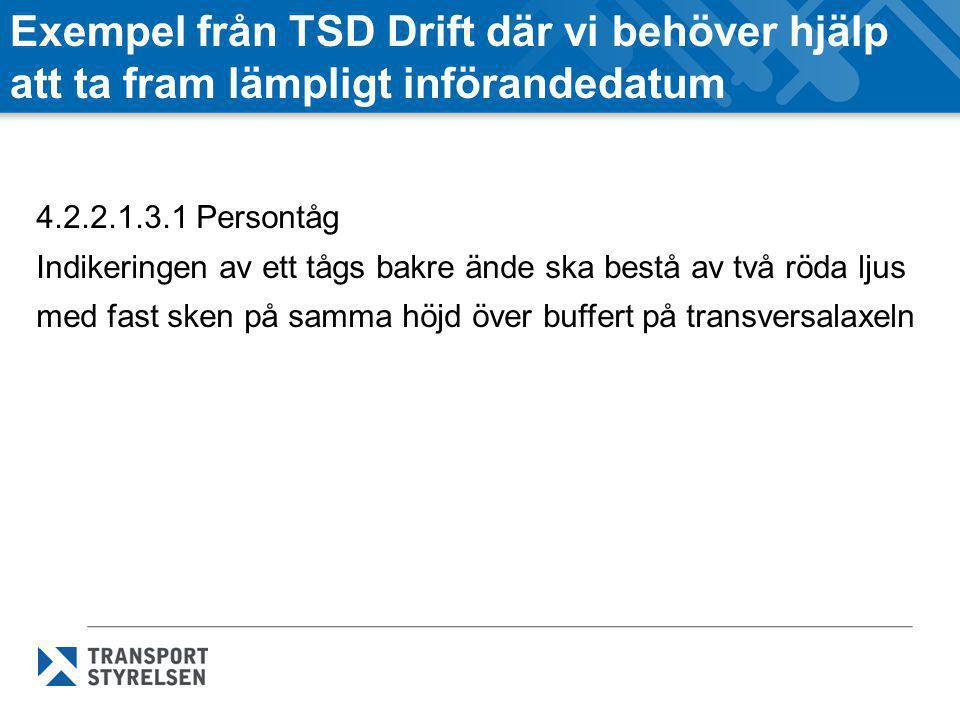 Exempel från TSD Drift där vi behöver hjälp att ta fram lämpligt införandedatum 4.2.2.1.3.1 Persontåg Indikeringen av ett tågs bakre ände ska bestå av två röda ljus med fast sken på samma höjd över buffert på transversalaxeln