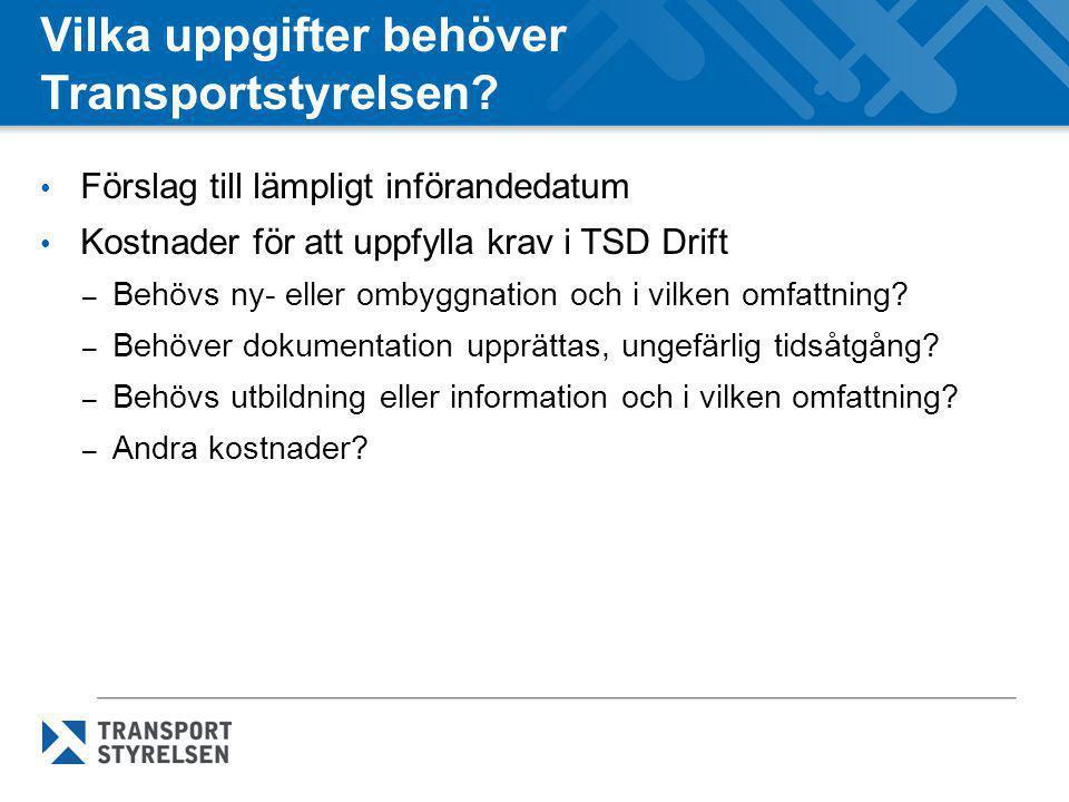 Vilka uppgifter behöver Transportstyrelsen? • Förslag till lämpligt införandedatum • Kostnader för att uppfylla krav i TSD Drift – Behövs ny- eller om