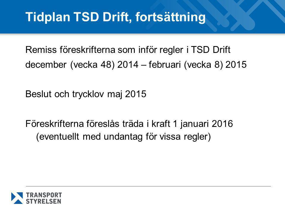 Tidplan TSD Drift, fortsättning Remiss föreskrifterna som inför regler i TSD Drift december (vecka 48) 2014 – februari (vecka 8) 2015 Beslut och trycklov maj 2015 Föreskrifterna föreslås träda i kraft 1 januari 2016 (eventuellt med undantag för vissa regler)