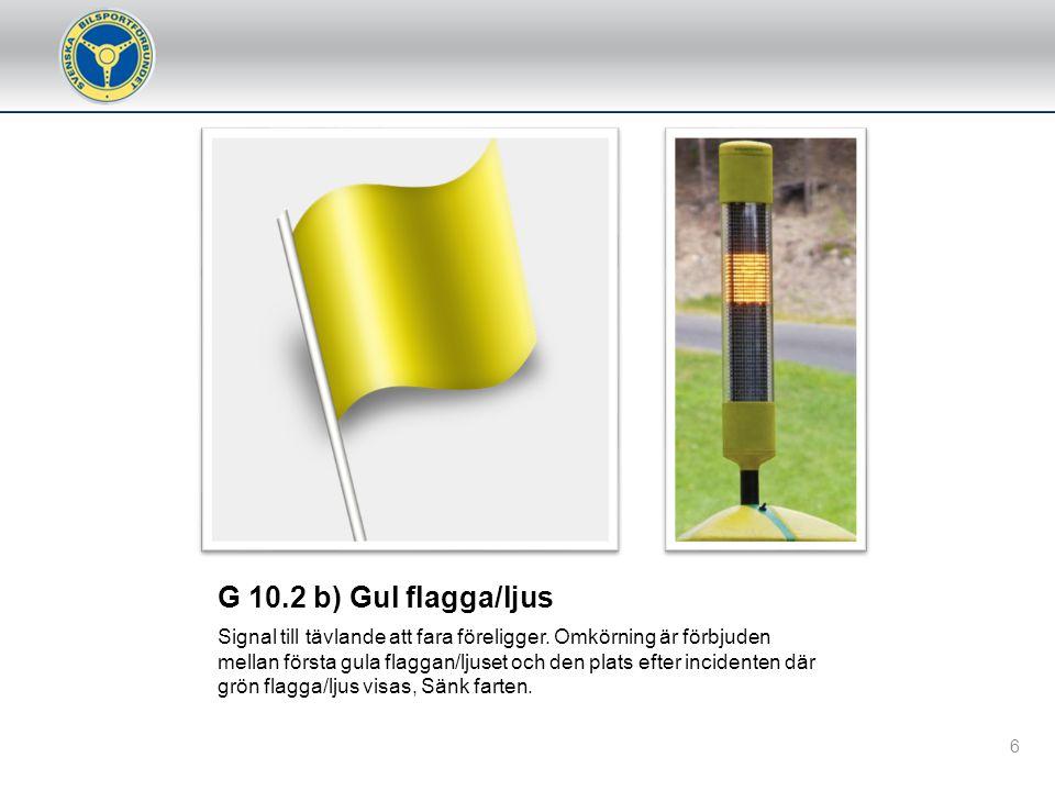G 10.1 a) Startflagga Används normalt för att starta ett heat eller tidskörning. Flaggan ska vid stående start inte lyftas över huvudhöjd innan alla b