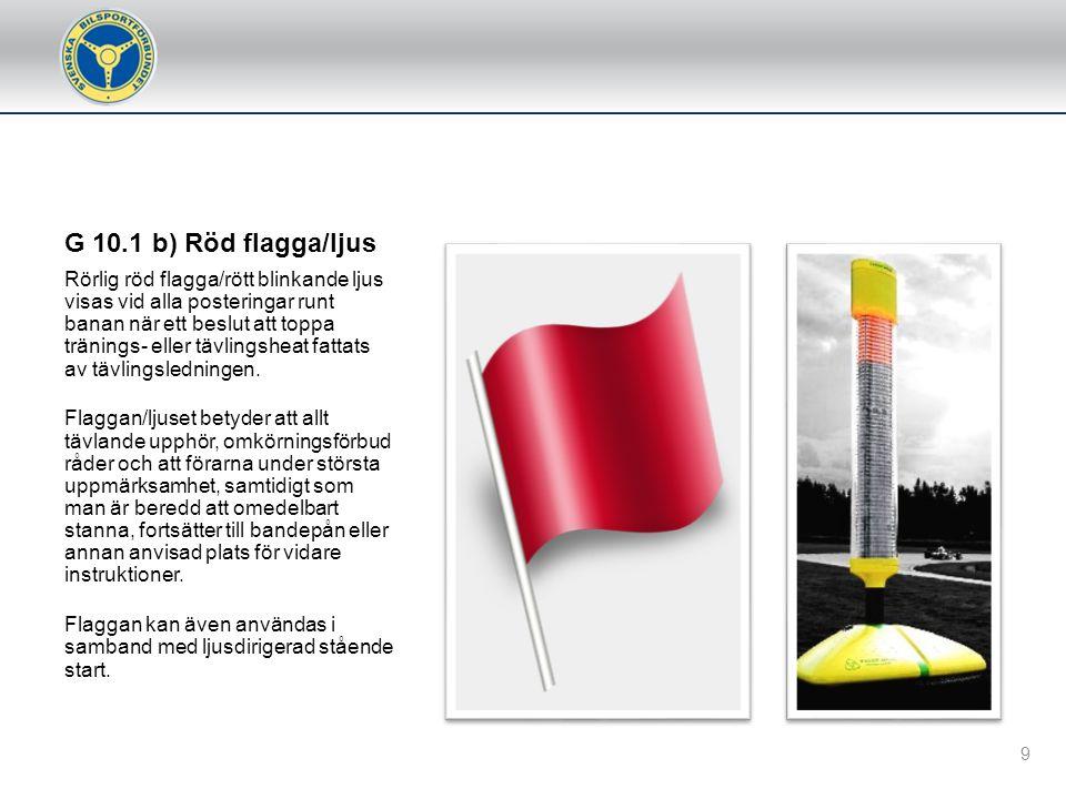 G 10.1 b) Röd flagga/ljus Rörlig röd flagga/rött blinkande ljus visas vid alla posteringar runt banan när ett beslut att toppa tränings- eller tävlingsheat fattats av tävlingsledningen.