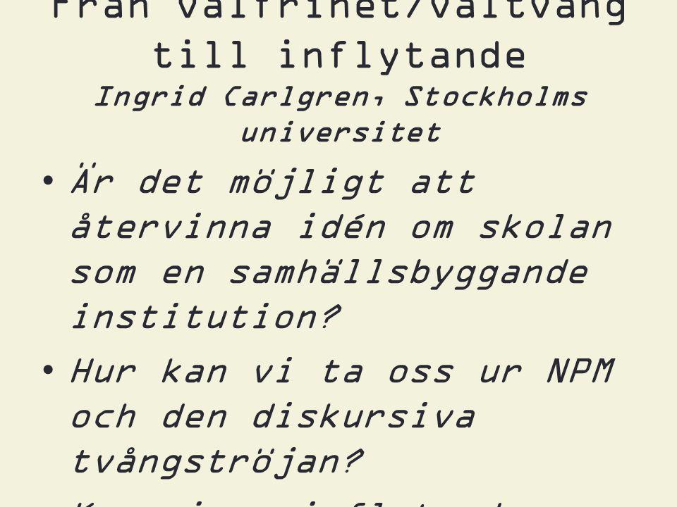 Från valfrihet/valtvång till inflytande Ingrid Carlgren, Stockholms universitet •Är det möjligt att återvinna idén om skolan som en samhällsbyggande institution.