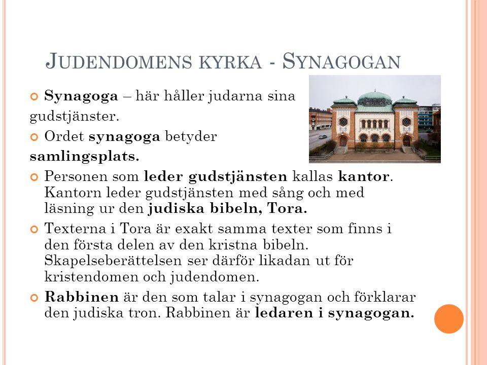 J UDENDOMENS KYRKA - S YNAGOGAN Synagoga – här håller judarna sina gudstjänster. Ordet synagoga betyder samlingsplats. Personen som leder gudstjänsten