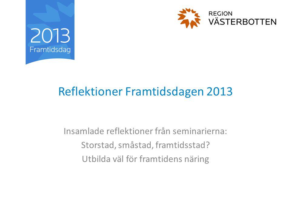 Reflektioner Framtidsdagen 2013 Insamlade reflektioner från seminarierna: Storstad, småstad, framtidsstad? Utbilda väl för framtidens näring