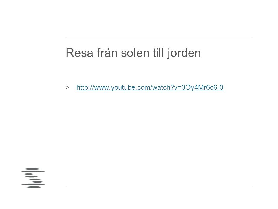 Resa från solen till jorden >http://www.youtube.com/watch?v=3Oy4Mr6c6-0http://www.youtube.com/watch?v=3Oy4Mr6c6-0