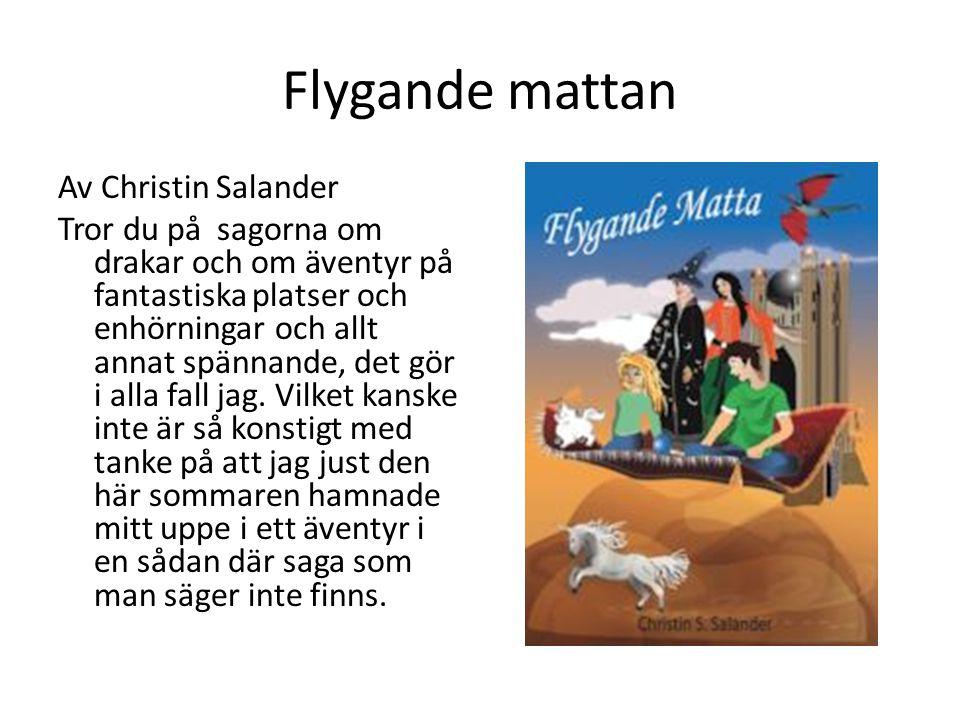 Flygande mattan Av Christin Salander Tror du på sagorna om drakar och om äventyr på fantastiska platser och enhörningar och allt annat spännande, det gör i alla fall jag.