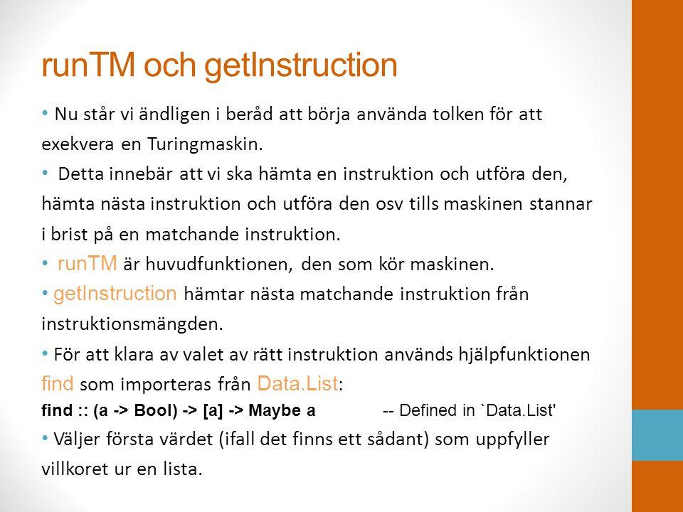 runTM och getInstruction • Nu står vi ändligen i beråd att börja använda tolken för att exekvera en Turingmaskin. • Detta innebär att vi ska hämta en