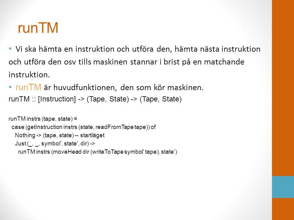 runTM • Vi ska hämta en instruktion och utföra den, hämta nästa instruktion och utföra den osv tills maskinen stannar i brist på en matchande instrukt