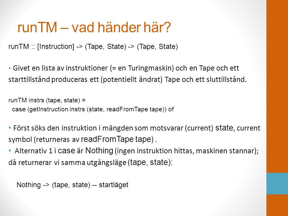 runTM – vad händer här? runTM :: [Instruction] -> (Tape, State) -> (Tape, State) • Givet en lista av instruktioner (= en Turingmaskin) och en Tape och