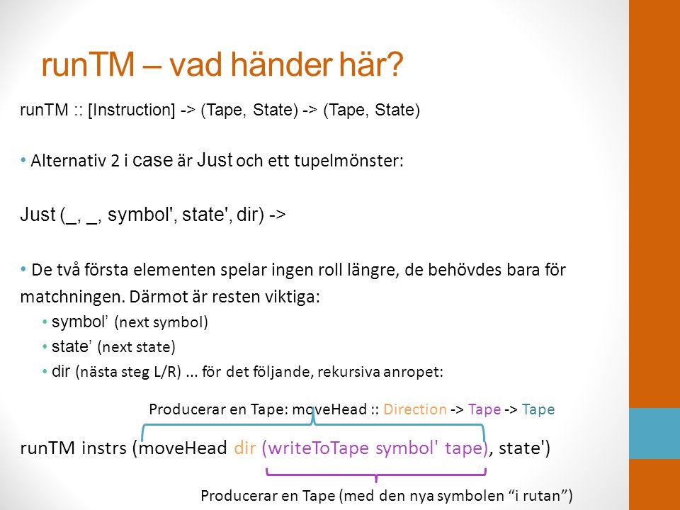 runTM – vad händer här? runTM :: [Instruction] -> (Tape, State) -> (Tape, State) • Alternativ 2 i case är Just och ett tupelmönster: Just (_, _, symbo
