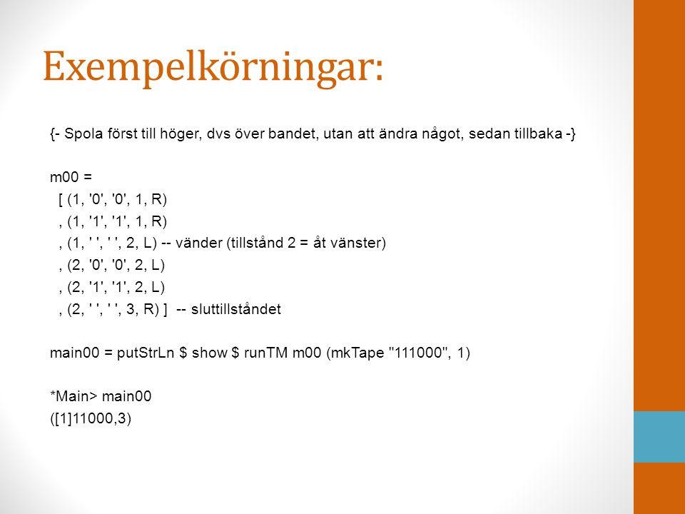 Exempelkörningar: {- Spola först till höger, dvs över bandet, utan att ändra något, sedan tillbaka -} m00 = [ (1, '0', '0', 1, R), (1, '1', '1', 1, R)