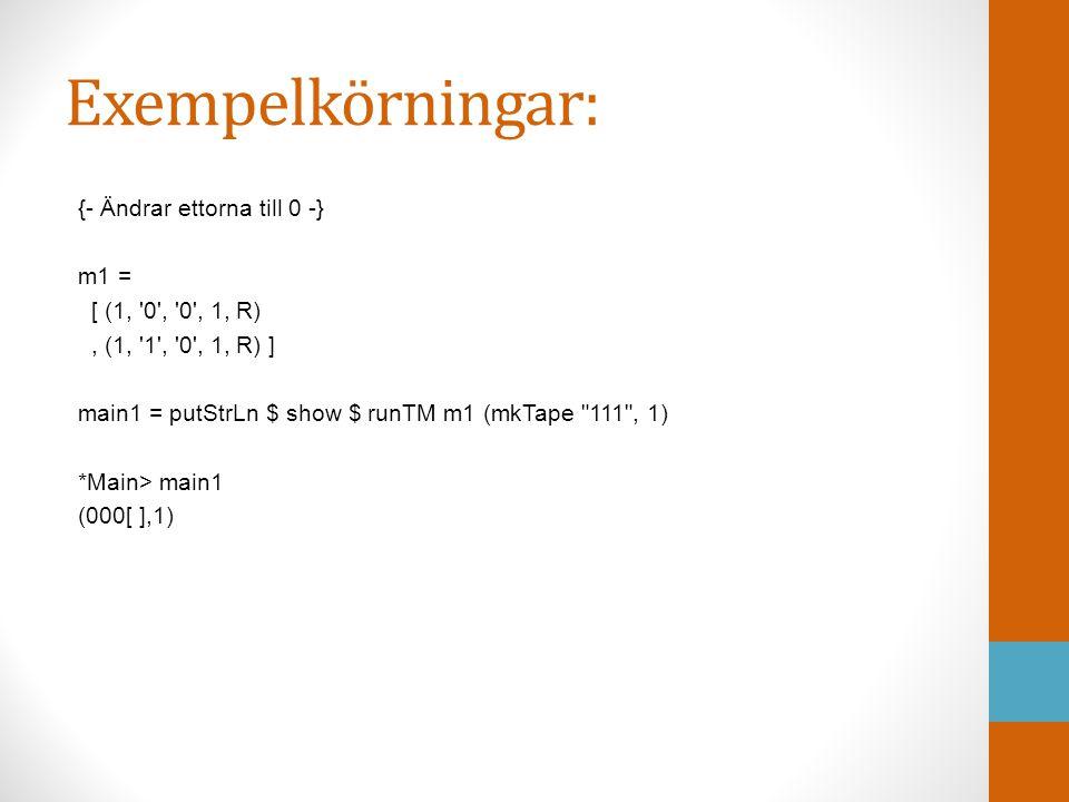 Exempelkörningar: {- Ändrar ettorna till 0 -} m1 = [ (1, '0', '0', 1, R), (1, '1', '0', 1, R) ] main1 = putStrLn $ show $ runTM m1 (mkTape