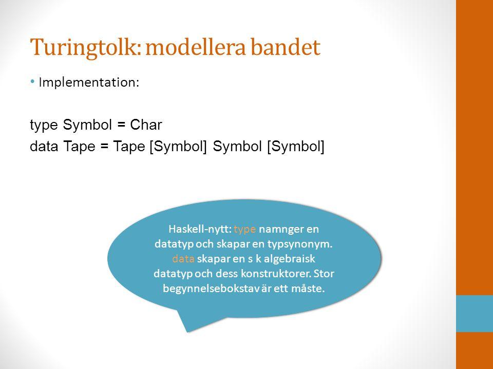 Turingtolk: modellera bandet • Implementation: type Symbol = Char data Tape = Tape [Symbol] Symbol [Symbol] Haskell-nytt: type namnger en datatyp och