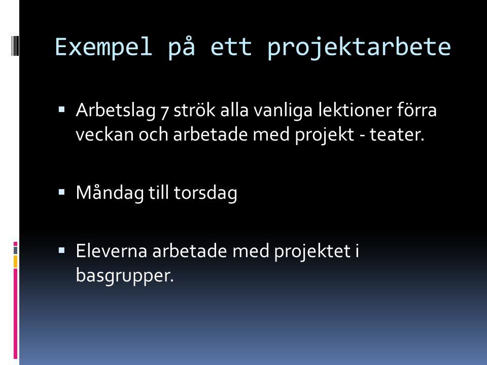 Exempel på ett projektarbete  Arbetslag 7 strök alla vanliga lektioner förra veckan och arbetade med projekt - teater.  Måndag till torsdag  Elever