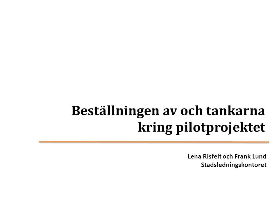 Beställningen av och tankarna kring pilotprojektet Lena Risfelt och Frank Lund Stadsledningskontoret