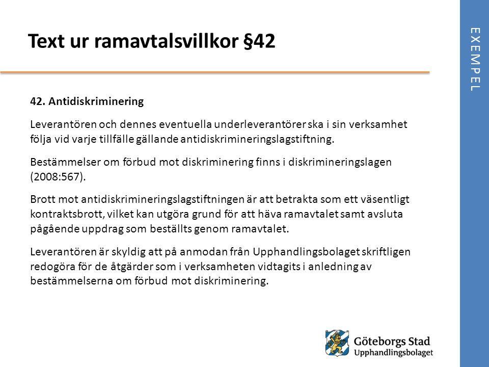 EXEMPEL 42. Antidiskriminering Leverantören och dennes eventuella underleverantörer ska i sin verksamhet följa vid varje tillfälle gällande antidiskri